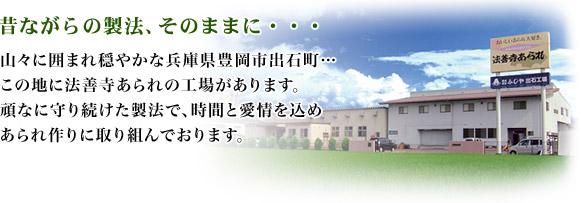 昔ながらの製法、そのままに・・・山々に囲まれ穏やかな兵庫県豊岡市出石町…この地に法善寺あられの工場があります。頑なに守り続けた製法で、時間と愛情を込めあられ作りに取り組んでおります。