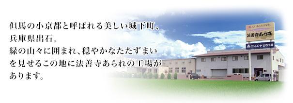 但馬の小京都と呼ばれる美しい城下町、兵庫県出石。緑の山々に囲まれ、穏やかなたたずまいを見せるこの地に法善寺あられの工場があります。